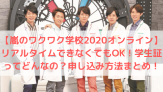 【嵐のワクワク学校2020オンライン】リアルタイムできなくてもOK!学生証ってどんなの?申し込み方法まとめ!