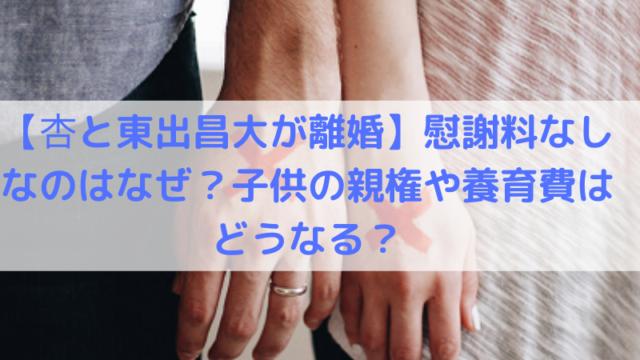 【杏と東出昌大が離婚】慰謝料なしなのはなぜ?子供の親権や養育費はどうなる?の文字の写真
