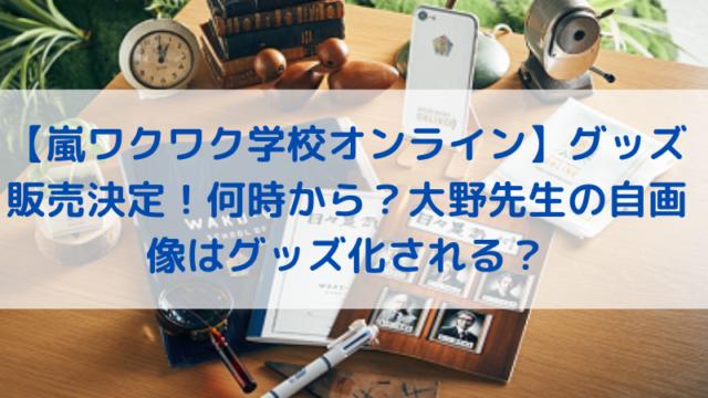 【嵐ワクワク学校オンライン】グッズ販売決定!何時から?大野先生の自画像はグッズ化される?