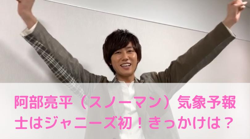 【スゴすぎる!】阿部亮平(スノーマン)気象予報士はジャニーズ初!きっかけは?