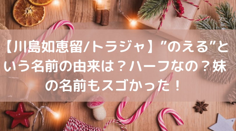 """【川島如恵留/トラジャ】""""のえる""""という名前の由来は?ハーフなの?妹の名前もスゴかった!"""