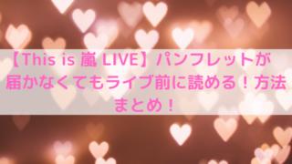 【This is 嵐 LIVE】パンフレットが届かなくてもライブ前に読める!方法まとめ!の文字の写真